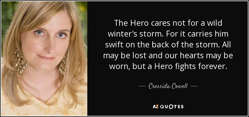 The Hero cares not for a wild winter's storm. For it carries him swift on the back of the storm. All may be lost and our hearts may be worn, but a Hero fights forever. - Cressida Cowell