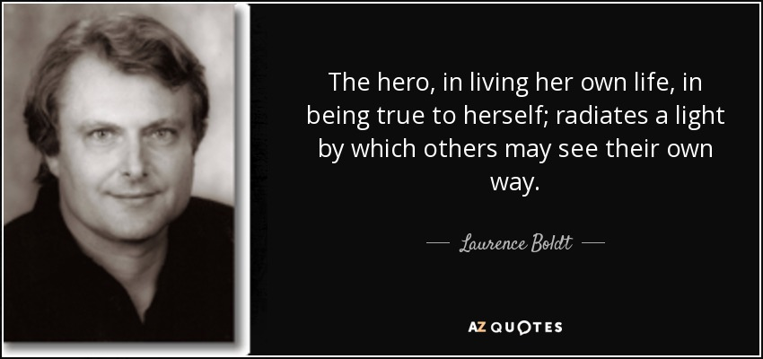 The hero, in living her own life, in being true to herself; radiates a light by which others may see their own way. - Laurence Boldt