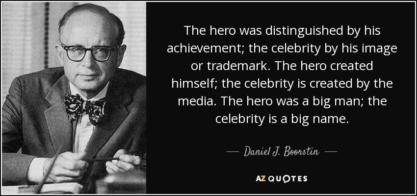 The hero was distinguished by his achievement; the celebrity by his image or trademark. The hero created himself; the celebrity is created by the media. The hero was a big man; the celebrity is a big name. - Daniel J. Boorstin