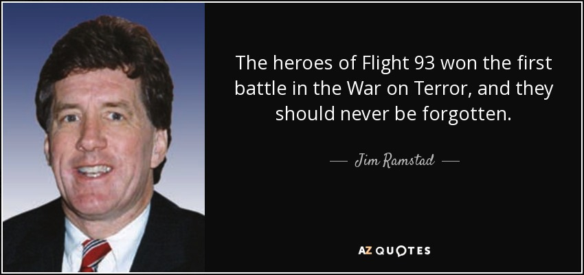 The heroes of Flight 93 won the first battle in the War on Terror, and they should never be forgotten. - Jim Ramstad