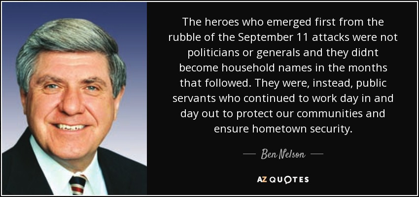 The heroes who emerged first from the rubble of the September 11 attacks were not politicians or generals and they didnt become household names in the months that followed. They were, instead, public servants who continued to work day in and day out to protect our communities and ensure hometown security. - Ben Nelson