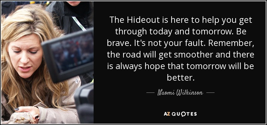 The Hideout is here to help you get through today and tomorrow. Be brave. It's not your fault. Remember, the road will get smoother and there is always hope that tomorrow will be better. - Naomi Wilkinson