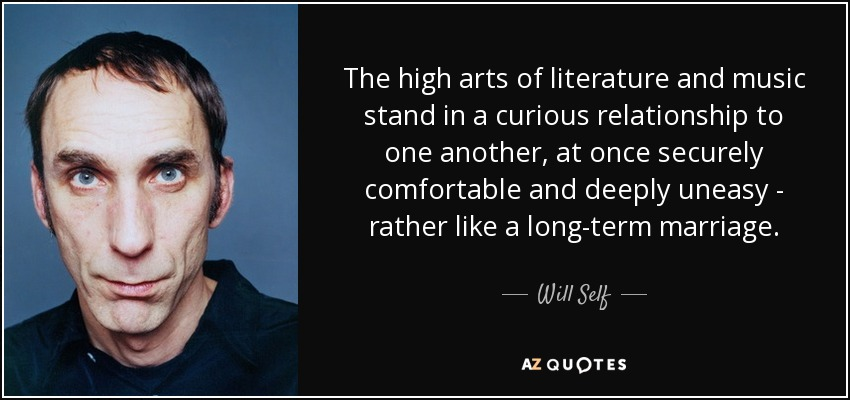 The high arts of literature and music stand in a curious relationship to one another, at once securely comfortable and deeply uneasy - rather like a long-term marriage. - Will Self