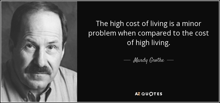 The high cost of living is a minor problem when compared to the cost of high living. - Mardy Grothe