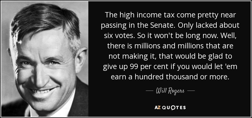 The high income tax come pretty near passing in the Senate. Only lacked about six votes. So it won't be long now. Well, there is millions and millions that are not making it, that would be glad to give up 99 per cent if you would let 'em earn a hundred thousand or more. - Will Rogers