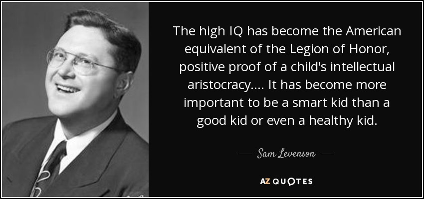 The high IQ has become the American equivalent of the Legion of Honor, positive proof of a child's intellectual aristocracy.... It has become more important to be a smart kid than a good kid or even a healthy kid. - Sam Levenson