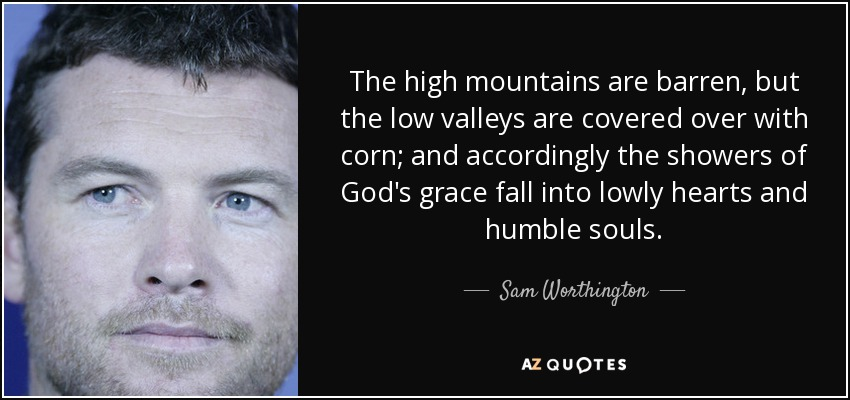 The high mountains are barren, but the low valleys are covered over with corn; and accordingly the showers of God's grace fall into lowly hearts and humble souls. - Sam Worthington