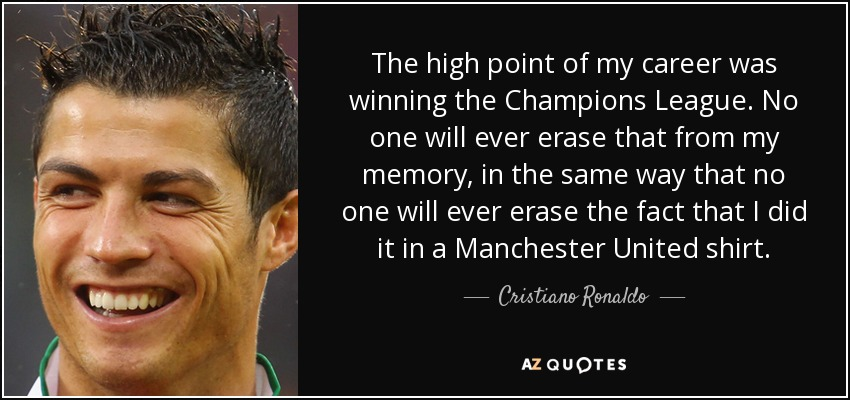 The high point of my career was winning the Champions League. No one will ever erase that from my memory, in the same way that no one will ever erase the fact that I did it in a Manchester United shirt. - Cristiano Ronaldo