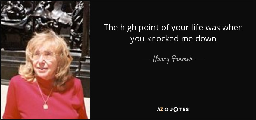 The high point of your life was when you knocked me down - Nancy Farmer