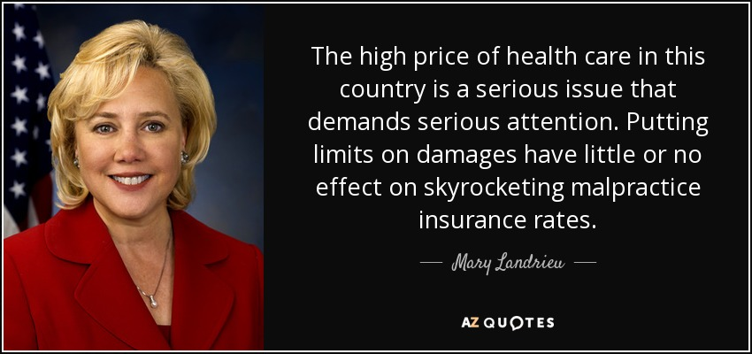 The high price of health care in this country is a serious issue that demands serious attention. Putting limits on damages have little or no effect on skyrocketing malpractice insurance rates. - Mary Landrieu