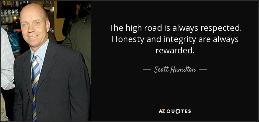 The High Road Is Always Respected. Honesty And Integrity Are Always Rewarded.    Scott