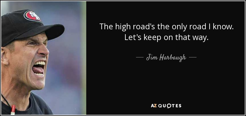 The high road's the only road I know. Let's keep on that way. - Jim Harbaugh