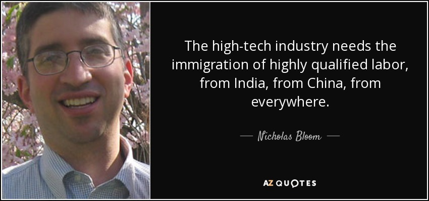 The high-tech industry needs the immigration of highly qualified labor, from India, from China, from everywhere. - Nicholas Bloom