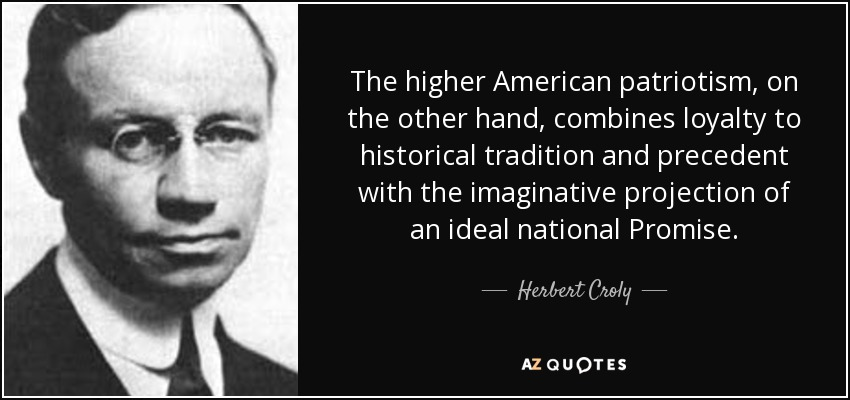 The higher American patriotism, on the other hand, combines loyalty to historical tradition and precedent with the imaginative projection of an ideal national Promise. - Herbert Croly