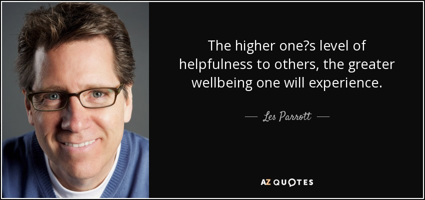 The higher one's level of helpfulness to others, the greater wellbeing one will experience. - Les Parrott