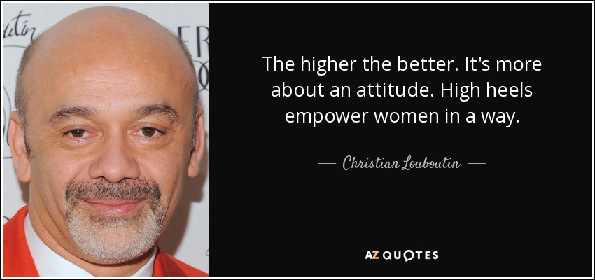 The higher the better. It's more about an attitude. High heels empower women in a way. - Christian Louboutin