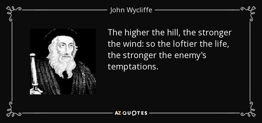 The higher the hill, the stronger the wind: so the loftier the life, the stronger the enemy's temptations. - John Wycliffe