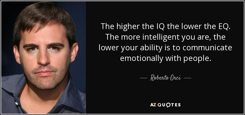 The higher the IQ the lower the EQ. The more intelligent you are, the lower your ability is to communicate emotionally with people. - Roberto Orci