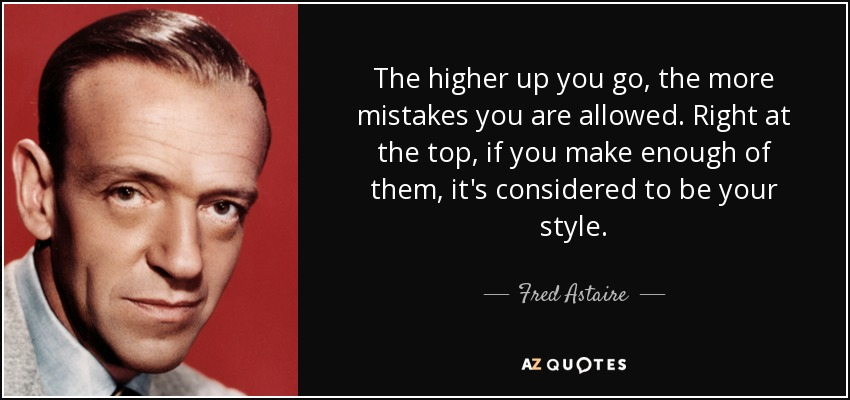 The higher up you go, the more mistakes you are allowed. Right at the top, if you make enough of them, it's considered to be your style. - Fred Astaire