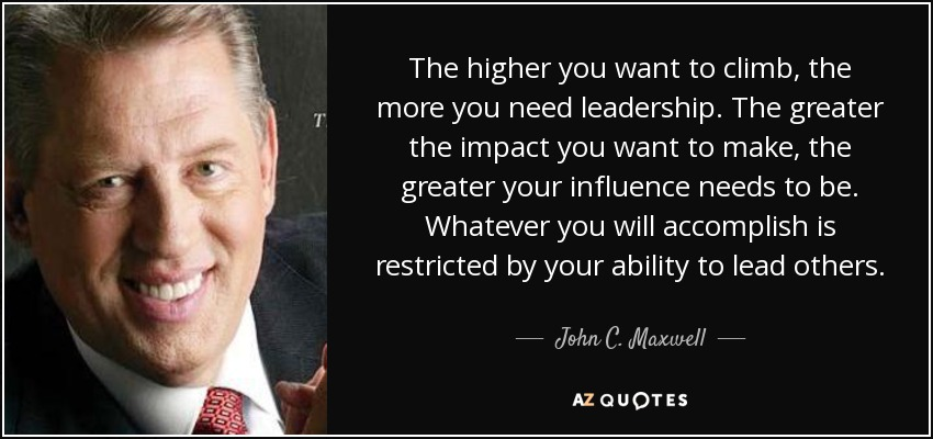 The higher you want to climb, the more you need leadership. The greater the impact you want to make, the greater your influence needs to be. Whatever you will accomplish is restricted by your ability to lead others. - John C. Maxwell