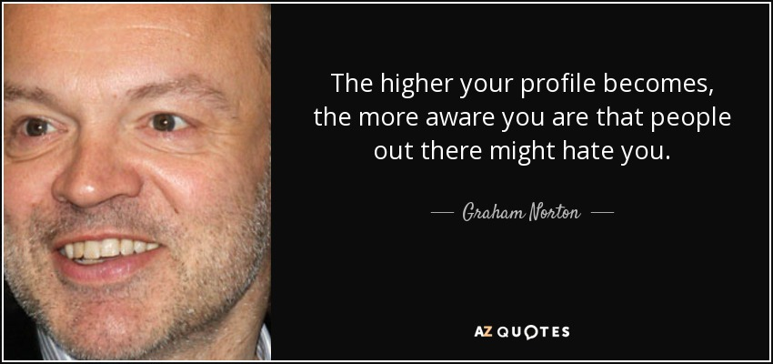 The higher your profile becomes, the more aware you are that people out there might hate you. - Graham Norton