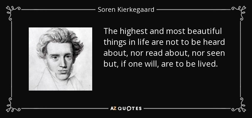 The highest and most beautiful things in life are not to be heard about, nor read about, nor seen but, if one will, are to be lived. - Soren Kierkegaard