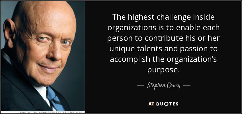 The highest challenge inside organizations is to enable each person to contribute his or her unique talents and passion to accomplish the organization's purpose. - Stephen Covey