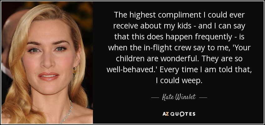 The highest compliment I could ever receive about my kids - and I can say that this does happen frequently - is when the in-flight crew say to me, 'Your children are wonderful. They are so well-behaved.' Every time I am told that, I could weep. - Kate Winslet