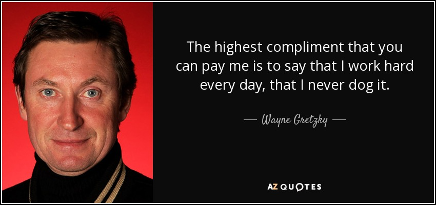 The highest compliment that you can pay me is to say that I work hard every day, that I never dog it. - Wayne Gretzky