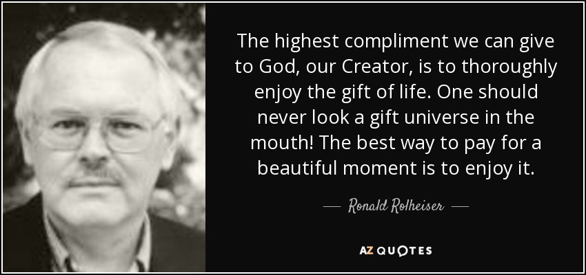 The highest compliment we can give to God, our Creator, is to thoroughly enjoy the gift of life. One should never look a gift universe in the mouth! The best way to pay for a beautiful moment is to enjoy it. - Ronald Rolheiser