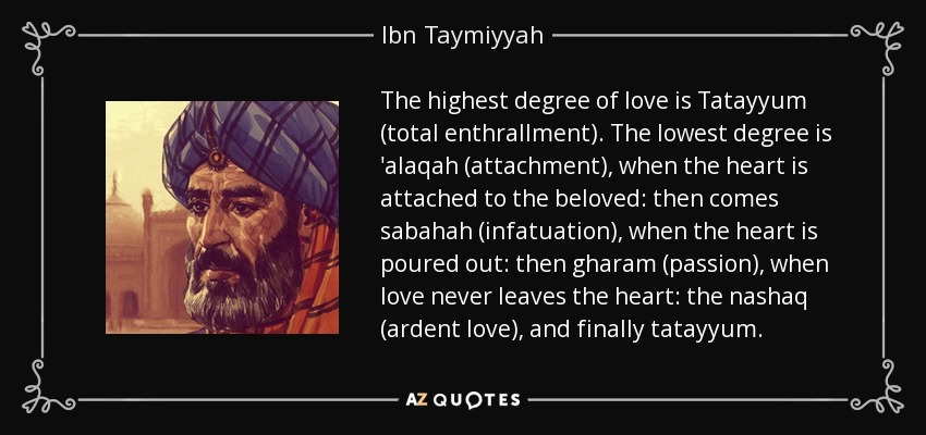 The highest degree of love is Tatayyum (total enthrallment). The lowest degree is 'alaqah (attachment), when the heart is attached to the beloved: then comes sabahah (infatuation), when the heart is poured out: then gharam (passion), when love never leaves the heart: the nashaq (ardent love), and finally tatayyum. - Ibn Taymiyyah