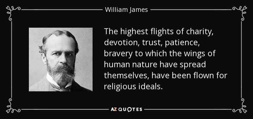 The highest flights of charity, devotion, trust, patience, bravery to which the wings of human nature have spread themselves, have been flown for religious ideals. - William James