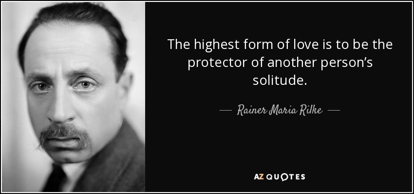 The highest form of love is to be the protector of another person's solitude. - Rainer Maria Rilke