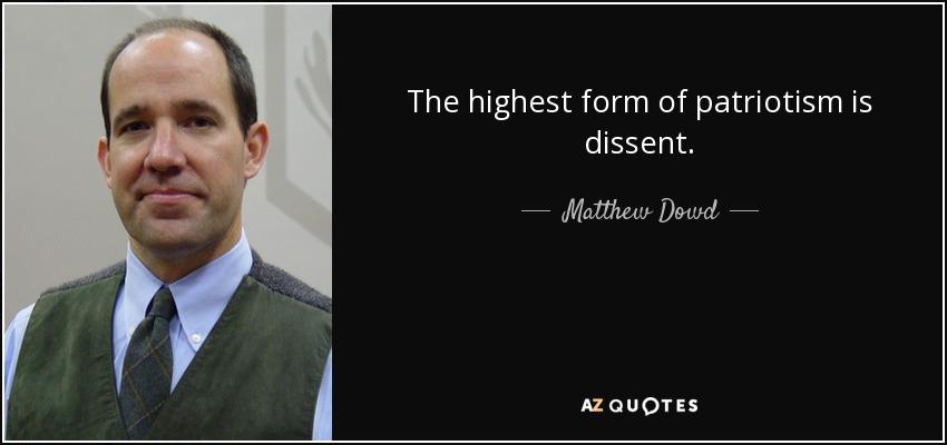 The highest form of patriotism is dissent. - Matthew Dowd