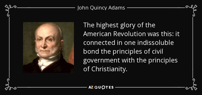 The highest glory of the American Revolution was this: it connected in one indissoluble bond the principles of civil government with the principles of Christianity. - John Quincy Adams