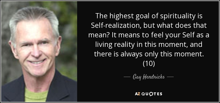 The highest goal of spirituality is Self-realization, but what does that mean? It means to feel your Self as a living reality in this moment, and there is always only this moment. (10) - Gay Hendricks