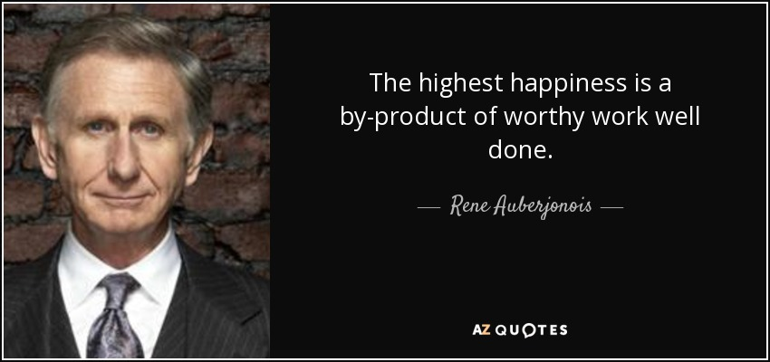 The highest happiness is a by-product of worthy work well done. - Rene Auberjonois