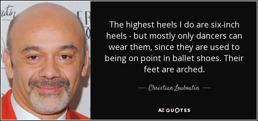 The highest heels I do are six-inch heels - but mostly only dancers can wear them, since they are used to being on point in ballet shoes. Their feet are arched. - Christian Louboutin