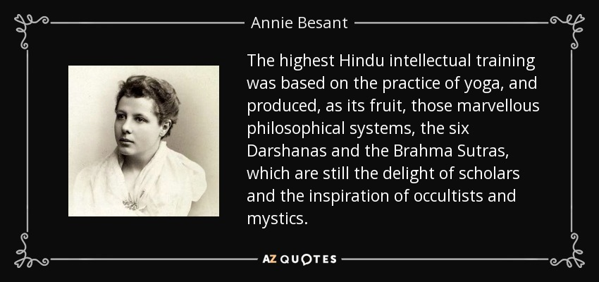 The highest Hindu intellectual training was based on the practice of yoga, and produced, as its fruit, those marvellous philosophical systems, the six Darshanas and the Brahma Sutras, which are still the delight of scholars and the inspiration of occultists and mystics. - Annie Besant