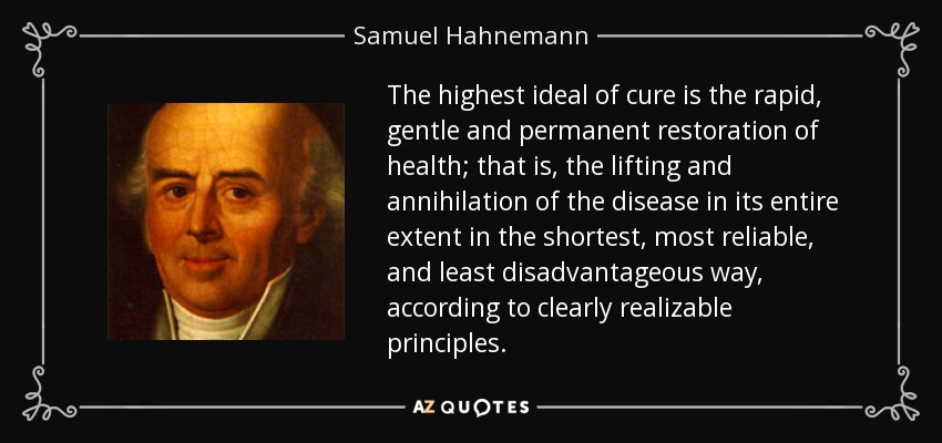 The highest ideal of cure is the rapid, gentle and permanent restoration of health; that is, the lifting and annihilation of the disease in its entire extent in the shortest, most reliable, and least disadvantageous way, according to clearly realizable principles. - Samuel Hahnemann
