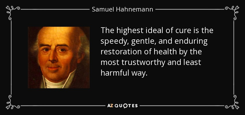 The highest ideal of cure is the speedy, gentle, and enduring restoration of health by the most trustworthy and least harmful way. - Samuel Hahnemann