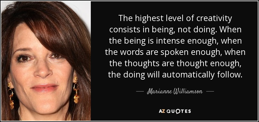 The highest level of creativity consists in being, not doing. When the being is intense enough, when the words are spoken enough, when the thoughts are thought enough, the doing will automatically follow. - Marianne Williamson