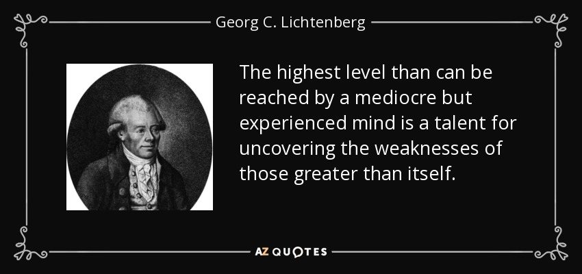 The highest level than can be reached by a mediocre but experienced mind is a talent for uncovering the weaknesses of those greater than itself. - Georg C. Lichtenberg