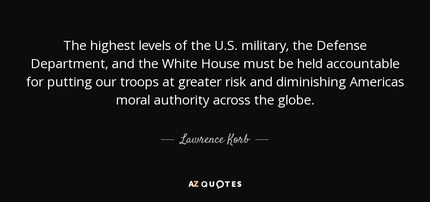 The highest levels of the U.S. military, the Defense Department, and the White House must be held accountable for putting our troops at greater risk and diminishing Americas moral authority across the globe. - Lawrence Korb