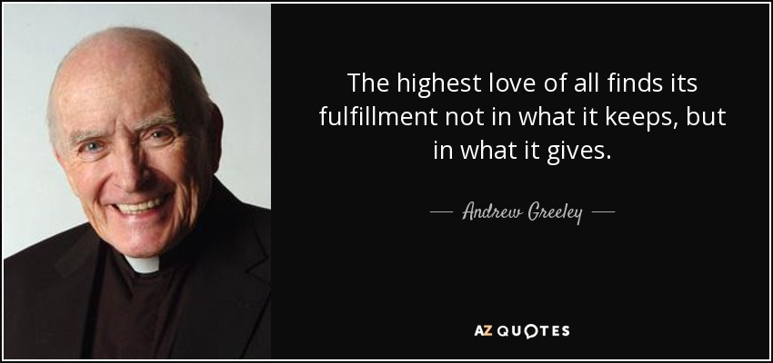 The highest love of all finds its fulfillment not in what it keeps, but in what it gives. - Andrew Greeley