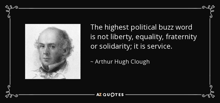 The highest political buzz word is not liberty, equality, fraternity or solidarity; it is service. - Arthur Hugh Clough