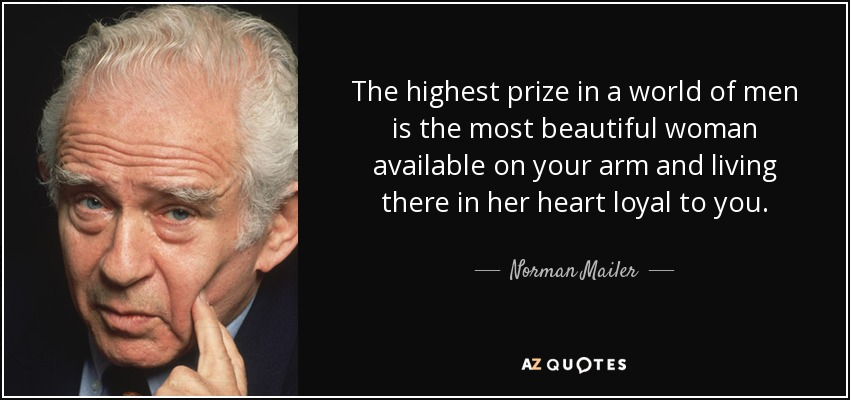 The highest prize in a world of men is the most beautiful woman available on your arm and living there in her heart loyal to you. - Norman Mailer
