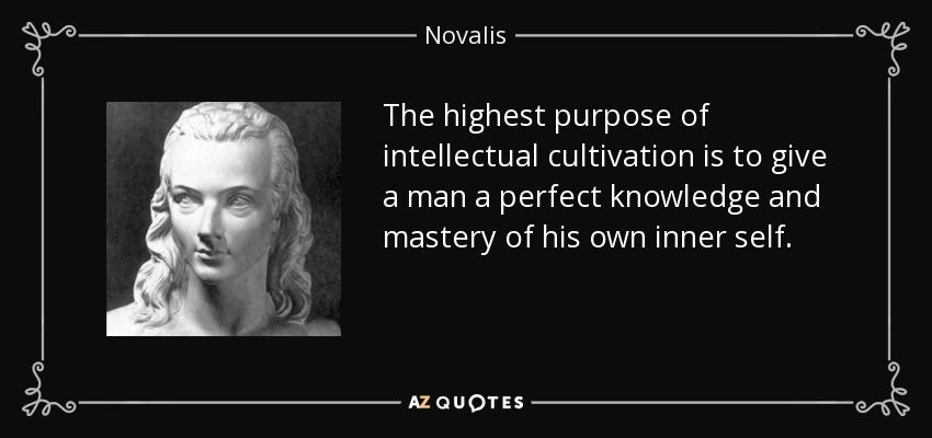The highest purpose of intellectual cultivation is to give a man a perfect knowledge and mastery of his own inner self. - Novalis