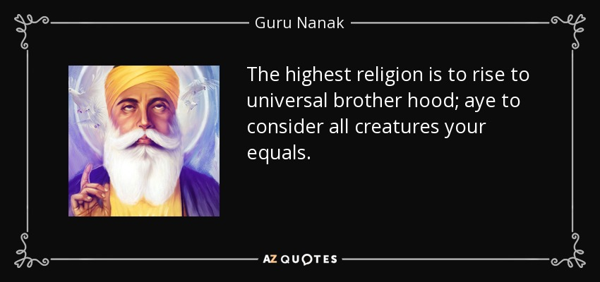 The highest religion is to rise to universal brother hood; aye to consider all creatures your equals. - Guru Nanak