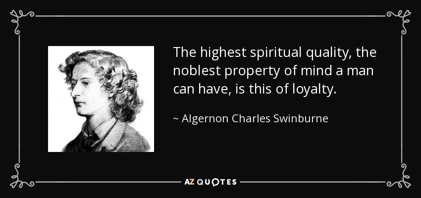 The highest spiritual quality, the noblest property of mind a man can have, is this of loyalty. - Algernon Charles Swinburne